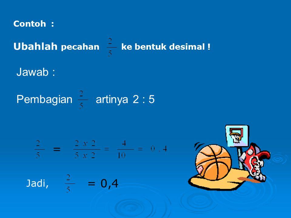 Contoh : Ubahlah pecahan ke bentuk desimal ! = Jadi, = 0,4 Jawab : Pembagian artinya 2 : 5