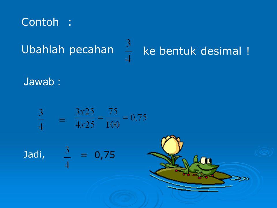 Contoh : Ubahlah pecahan ke bentuk desimal ! = Jadi, = 0,75 Jawab :