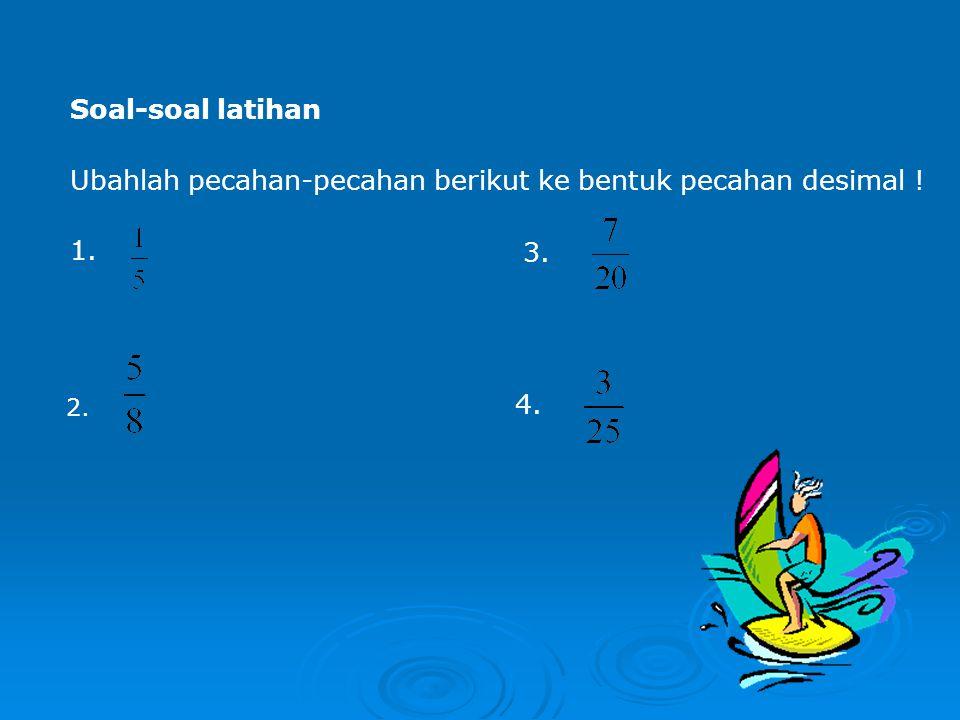 Soal-soal latihan Ubahlah pecahan-pecahan berikut ke bentuk pecahan desimal ! 1. 3. 2. 4.