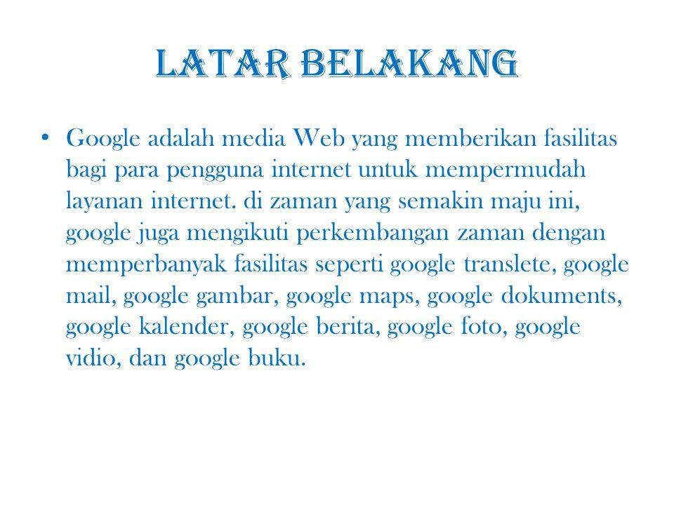 Latar belakang Google adalah media Web yang memberikan fasilitas bagi para pengguna internet untuk mempermudah layanan internet. di zaman yang semakin