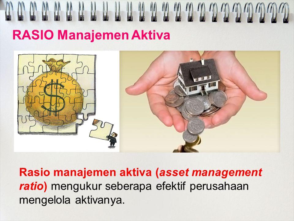 RASIO Manajemen Aktiva Rasio manajemen aktiva (asset management ratio) mengukur seberapa efektif perusahaan mengelola aktivanya.