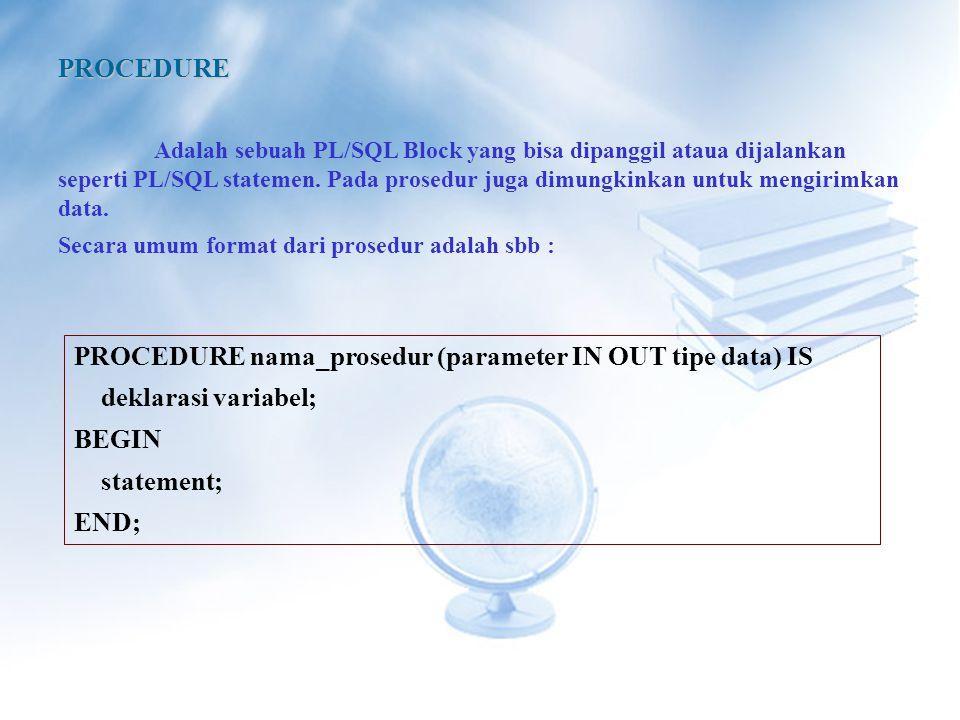 PROCEDURE Adalah sebuah PL/SQL Block yang bisa dipanggil ataua dijalankan seperti PL/SQL statemen.