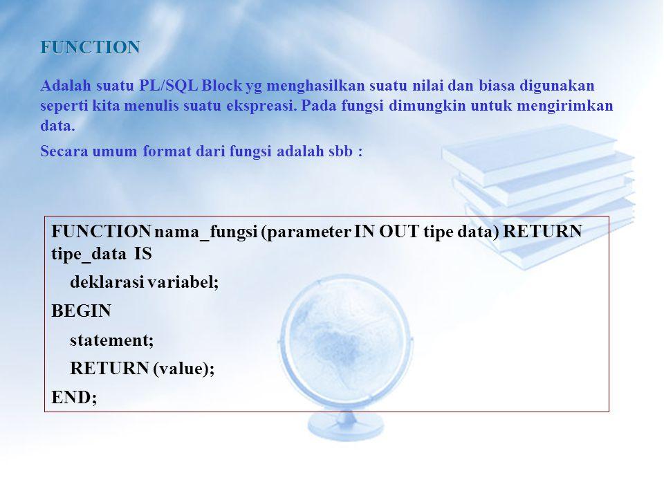 FUNCTION Adalah suatu PL/SQL Block yg menghasilkan suatu nilai dan biasa digunakan seperti kita menulis suatu ekspreasi.