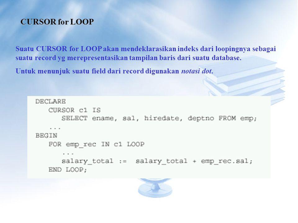 CURSOR for LOOP Suatu CURSOR for LOOP akan mendeklarasikan indeks dari loopingnya sebagai suatu record yg merepresentasikan tampilan baris dari suatu database.