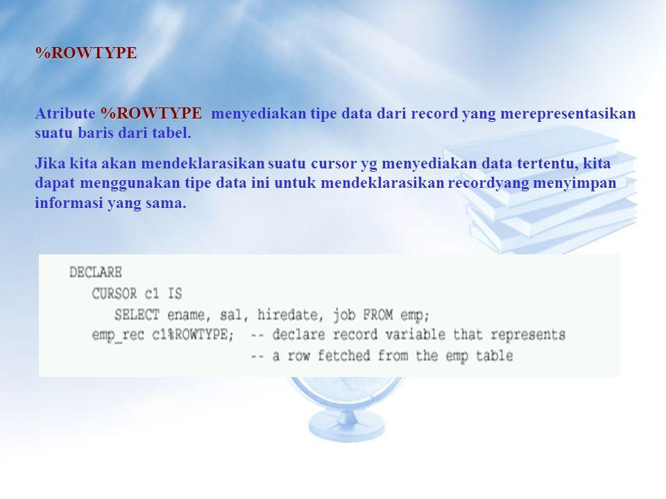 %ROWTYPE %ROWTYPE Atribute %ROWTYPE menyediakan tipe data dari record yang merepresentasikan suatu baris dari tabel.