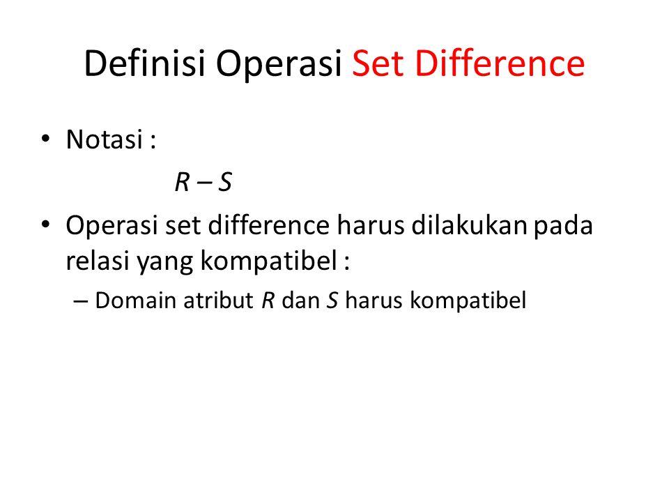 Definisi Operasi Set Difference Notasi : R – S Operasi set difference harus dilakukan pada relasi yang kompatibel : – Domain atribut R dan S harus kom