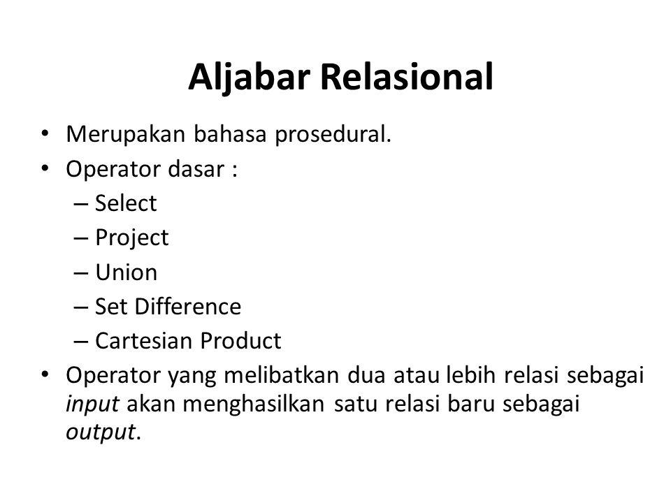 Aljabar Relasional Merupakan bahasa prosedural. Operator dasar : – Select – Project – Union – Set Difference – Cartesian Product Operator yang melibat