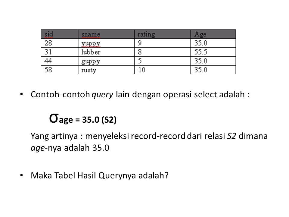 Contoh-contoh query lain dengan operasi select adalah : σ age = 35.0 (S2) Yang artinya : menyeleksi record-record dari relasi S2 dimana age-nya adalah