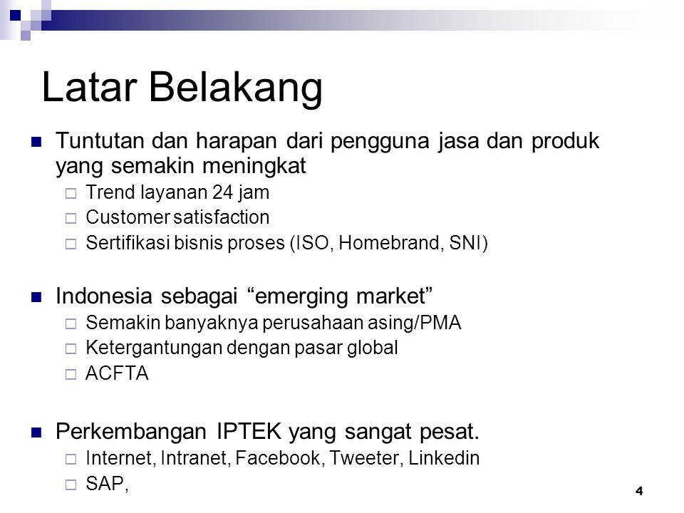 4 Latar Belakang Tuntutan dan harapan dari pengguna jasa dan produk yang semakin meningkat  Trend layanan 24 jam  Customer satisfaction  Sertifikasi bisnis proses (ISO, Homebrand, SNI) Indonesia sebagai emerging market  Semakin banyaknya perusahaan asing/PMA  Ketergantungan dengan pasar global  ACFTA Perkembangan IPTEK yang sangat pesat.