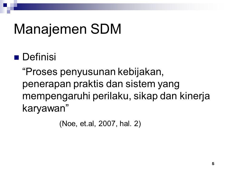 5 Manajemen SDM Definisi Proses penyusunan kebijakan, penerapan praktis dan sistem yang mempengaruhi perilaku, sikap dan kinerja karyawan (Noe, et.al, 2007, hal.