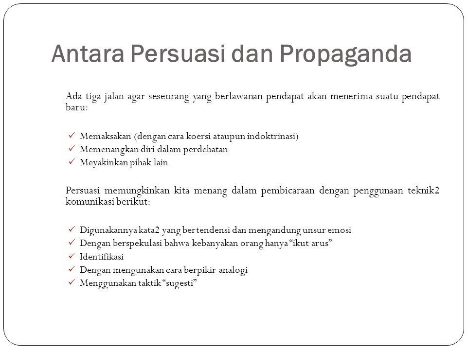 Antara Persuasi dan Propaganda Ada tiga jalan agar seseorang yang berlawanan pendapat akan menerima suatu pendapat baru: Memaksakan (dengan cara koers