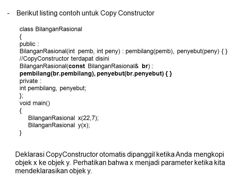 -Berikut listing contoh untuk Copy Constructor class BilanganRasional { public : BilanganRasional(int pemb, int peny) : pembilang(pemb), penyebut(peny) { } //CopyConstructor terdapat disini BilanganRasional(const BilanganRasional& br) : pembilang(br.pembilang), penyebut(br.penyebut) { } private : int pembilang, penyebut; }; void main() { BilanganRasional x(22,7); BilanganRasional y(x); } Deklarasi CopyConstructor otomatis dipanggil ketika Anda mengkopi objek x ke objek y.