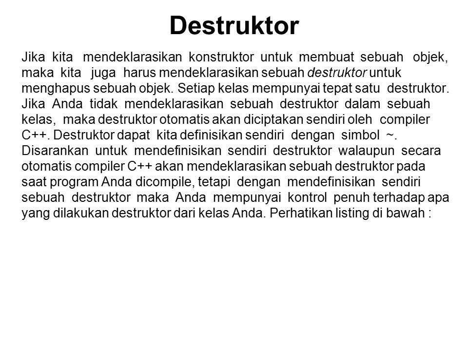 Destruktor Jika kita mendeklarasikan konstruktor untuk membuat sebuah objek, maka kita juga harus mendeklarasikan sebuah destruktor untuk menghapus sebuah objek.