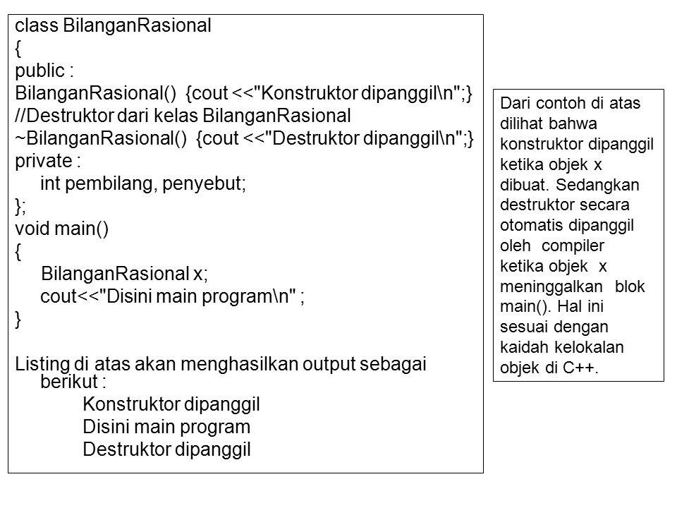 class BilanganRasional { public : BilanganRasional() {cout << Konstruktor dipanggil\n ;} //Destruktor dari kelas BilanganRasional ~BilanganRasional() {cout << Destruktor dipanggil\n ;} private : int pembilang, penyebut; }; void main() { BilanganRasional x; cout<< Disini main program\n ; } Listing di atas akan menghasilkan output sebagai berikut : Konstruktor dipanggil Disini main program Destruktor dipanggil Dari contoh di atas dilihat bahwa konstruktor dipanggil ketika objek x dibuat.