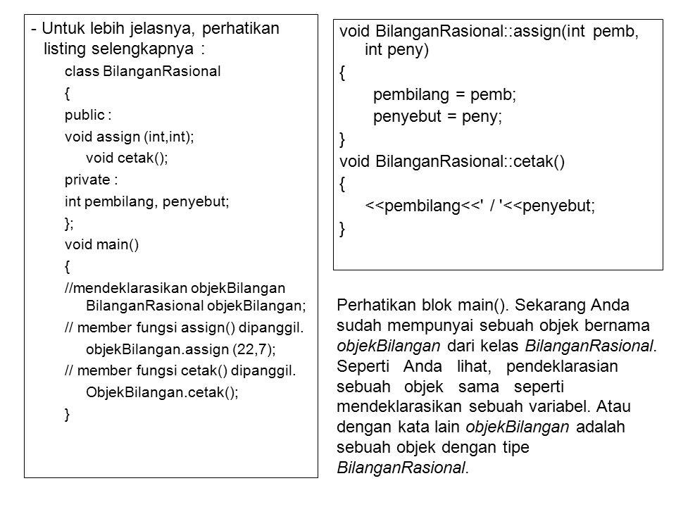- Untuk lebih jelasnya, perhatikan listing selengkapnya : class BilanganRasional { public : void assign (int,int); void cetak(); private : int pembilang, penyebut; }; void main() { //mendeklarasikan objekBilangan BilanganRasional objekBilangan; // member fungsi assign() dipanggil.