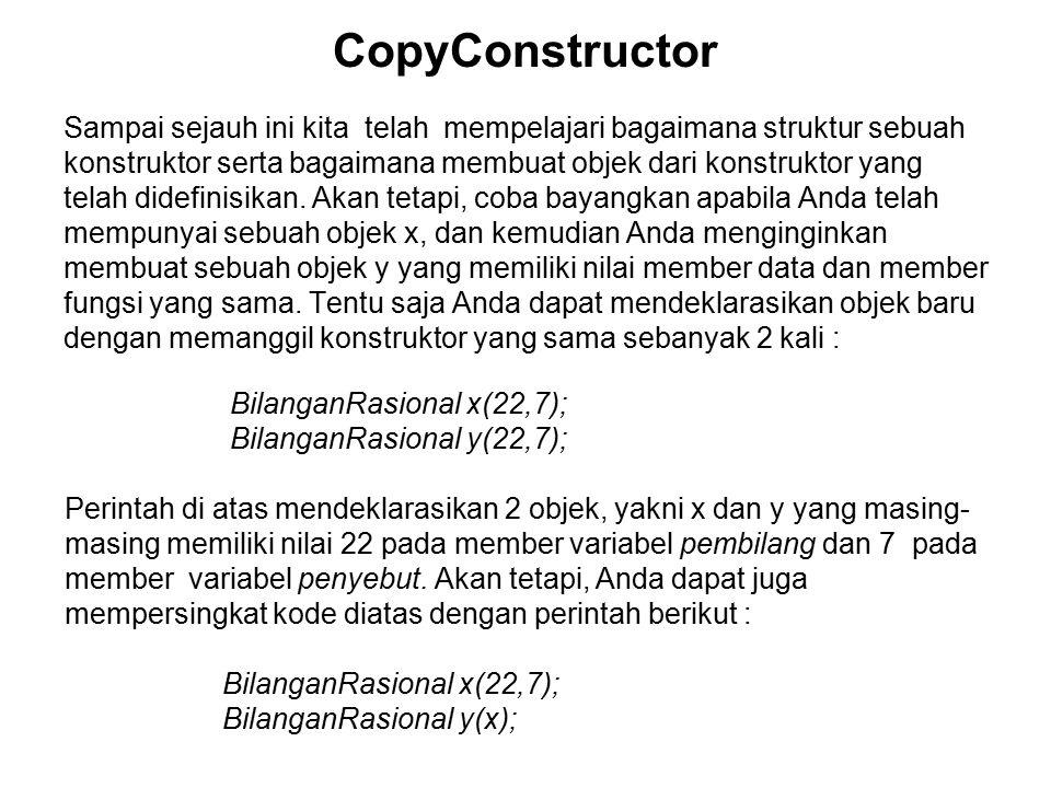 CopyConstructor Sampai sejauh ini kita telah mempelajari bagaimana struktur sebuah konstruktor serta bagaimana membuat objek dari konstruktor yang telah didefinisikan.