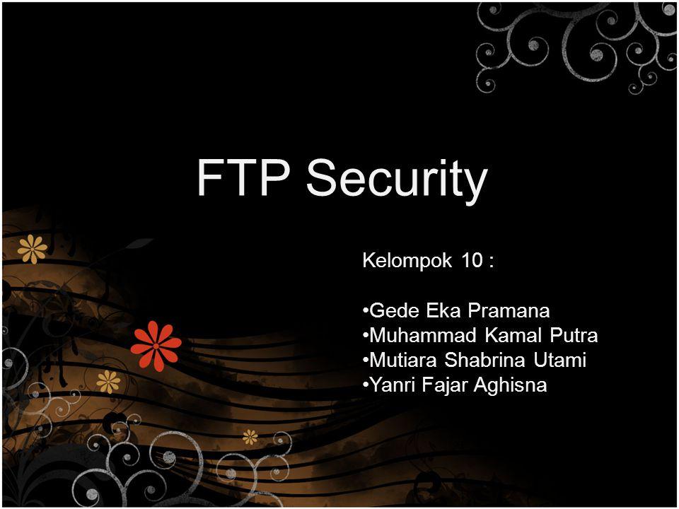 FTP Security Kelompok 10 : Gede Eka Pramana Muhammad Kamal Putra Mutiara Shabrina Utami Yanri Fajar Aghisna