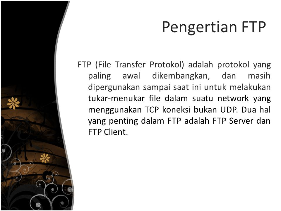 Pengertian FTP FTP (File Transfer Protokol) adalah protokol yang paling awal dikembangkan, dan masih dipergunakan sampai saat ini untuk melakukan tuka