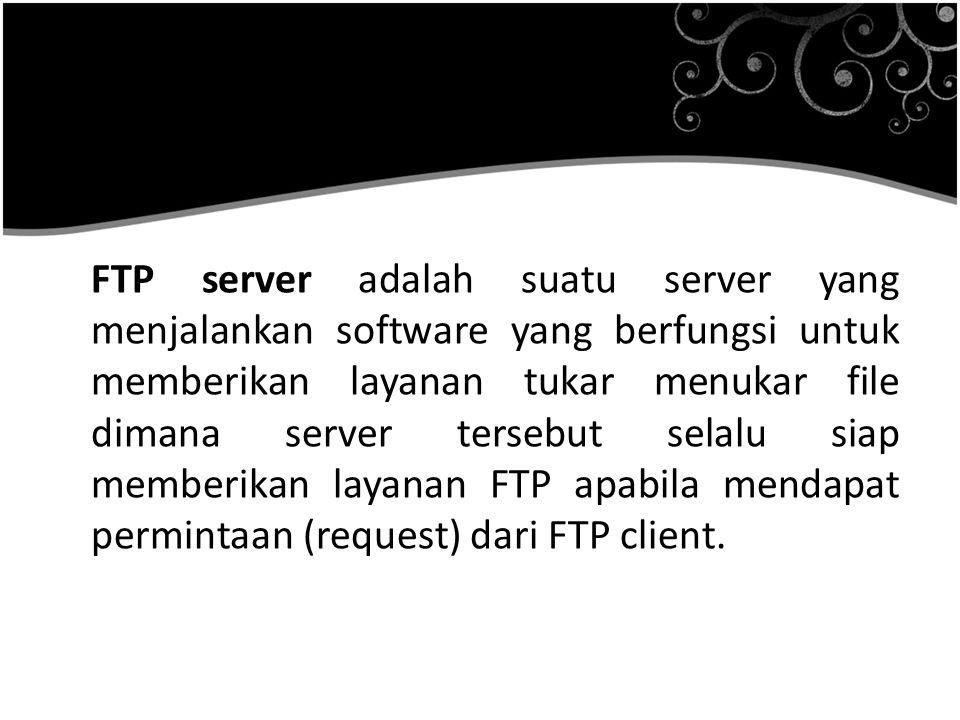 FTP server adalah suatu server yang menjalankan software yang berfungsi untuk memberikan layanan tukar menukar file dimana server tersebut selalu siap