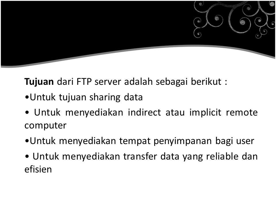 Tujuan dari FTP server adalah sebagai berikut : Untuk tujuan sharing data Untuk menyediakan indirect atau implicit remote computer Untuk menyediakan tempat penyimpanan bagi user Untuk menyediakan transfer data yang reliable dan efisien