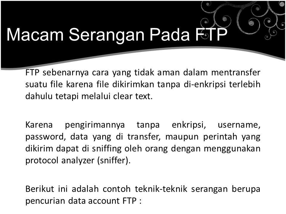 Macam Serangan Pada FTP FTP sebenarnya cara yang tidak aman dalam mentransfer suatu file karena file dikirimkan tanpa di-enkripsi terlebih dahulu teta