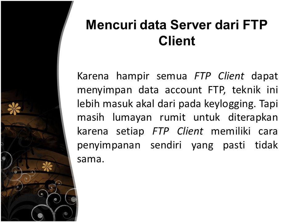 Mencuri data Server dari FTP Client Karena hampir semua FTP Client dapat menyimpan data account FTP, teknik ini lebih masuk akal dari pada keylogging.