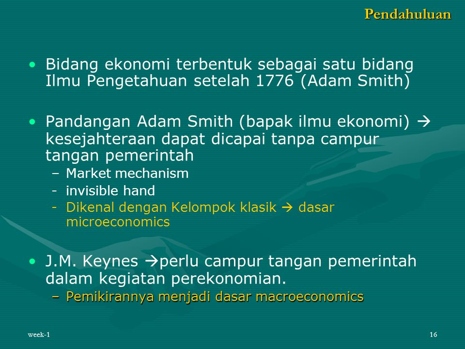 week-116 Bidang ekonomi terbentuk sebagai satu bidang Ilmu Pengetahuan setelah 1776 (Adam Smith) Pandangan Adam Smith (bapak ilmu ekonomi)  kesejahte