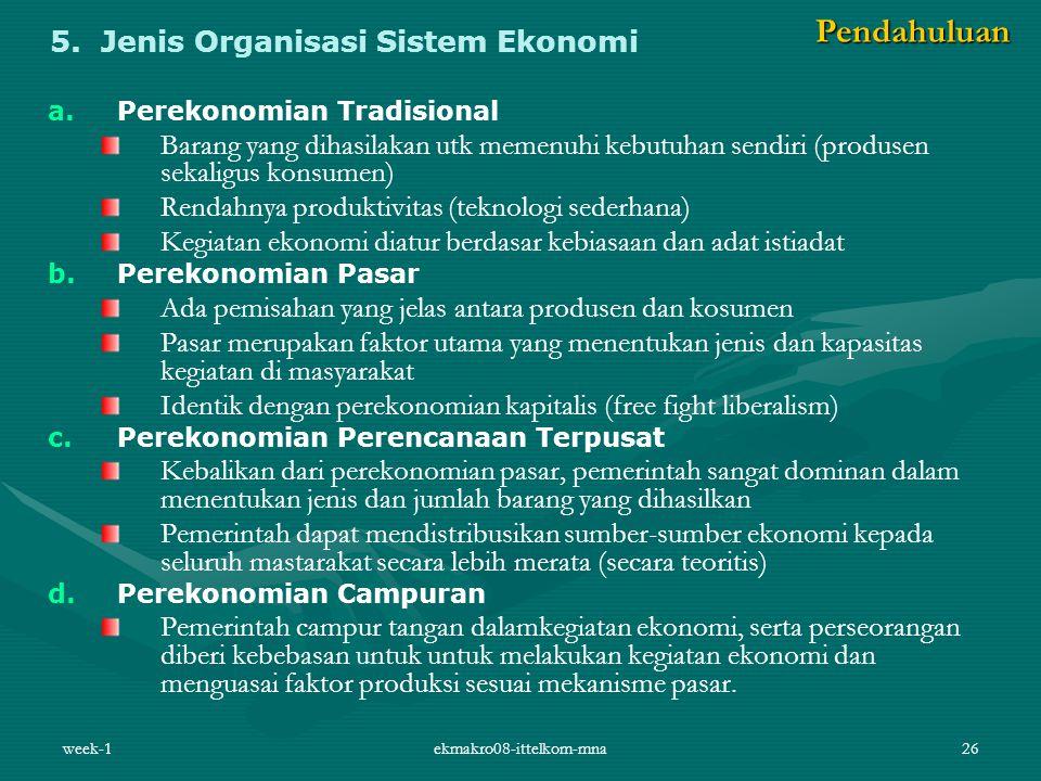 week-1ekmakro08-ittelkom-mna26 5. Jenis Organisasi Sistem Ekonomi a. a.Perekonomian Tradisional Barang yang dihasilakan utk memenuhi kebutuhan sendiri