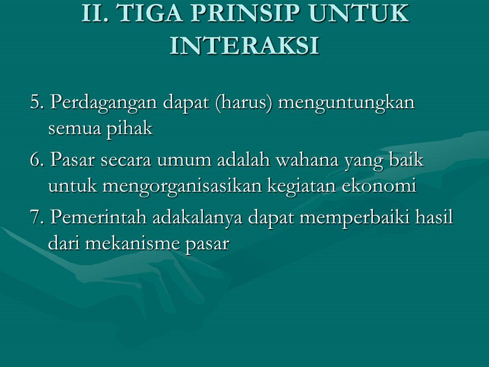 II. TIGA PRINSIP UNTUK INTERAKSI 5. Perdagangan dapat (harus) menguntungkan semua pihak 6. Pasar secara umum adalah wahana yang baik untuk mengorganis
