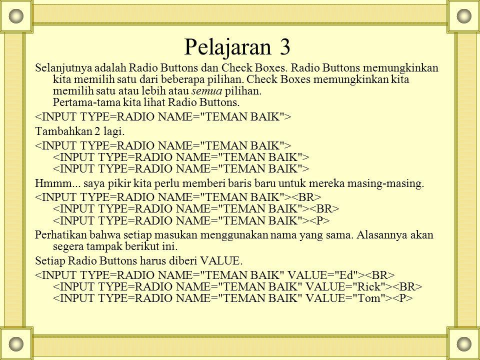 Pelajaran 3 Selanjutnya adalah Radio Buttons dan Check Boxes. Radio Buttons memungkinkan kita memilih satu dari beberapa pilihan. Check Boxes memungki