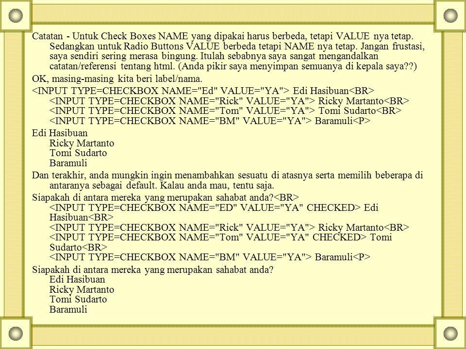 Catatan - Untuk Check Boxes NAME yang dipakai harus berbeda, tetapi VALUE nya tetap. Sedangkan untuk Radio Buttons VALUE berbeda tetapi NAME nya tetap