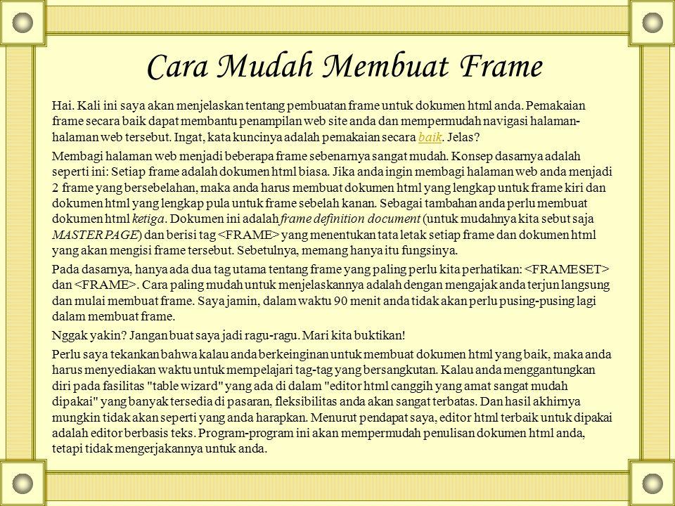 Cara Mudah Membuat Frame Hai. Kali ini saya akan menjelaskan tentang pembuatan frame untuk dokumen html anda. Pemakaian frame secara baik dapat memban