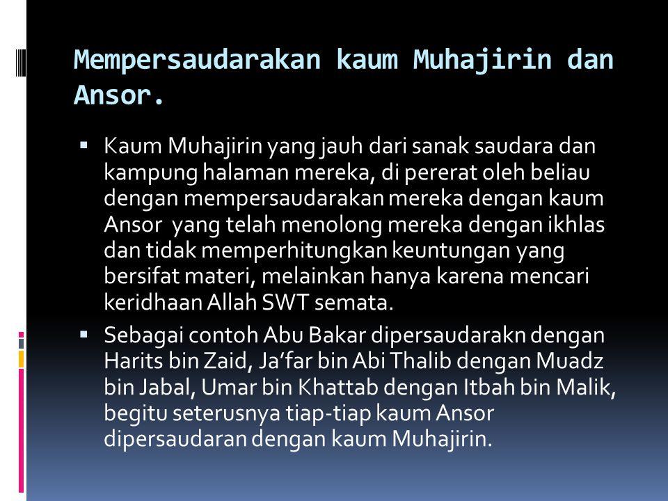 Mempersaudarakan kaum Muhajirin dan Ansor.  Kaum Muhajirin yang jauh dari sanak saudara dan kampung halaman mereka, di pererat oleh beliau dengan mem