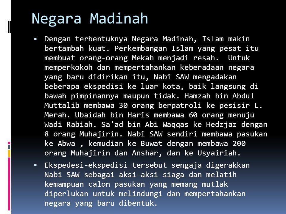 Negara Madinah  Dengan terbentuknya Negara Madinah, Islam makin bertambah kuat. Perkembangan Islam yang pesat itu membuat orang-orang Mekah menjadi r