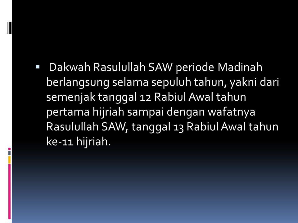  Dakwah Rasulullah SAW periode Madinah berlangsung selama sepuluh tahun, yakni dari semenjak tanggal 12 Rabiul Awal tahun pertama hijriah sampai deng