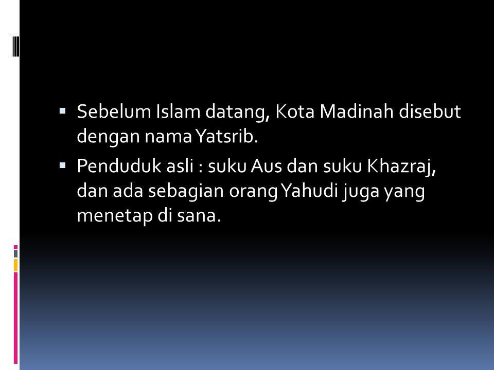  Sebelum Islam datang, Kota Madinah disebut dengan nama Yatsrib.  Penduduk asli : suku Aus dan suku Khazraj, dan ada sebagian orang Yahudi juga yang