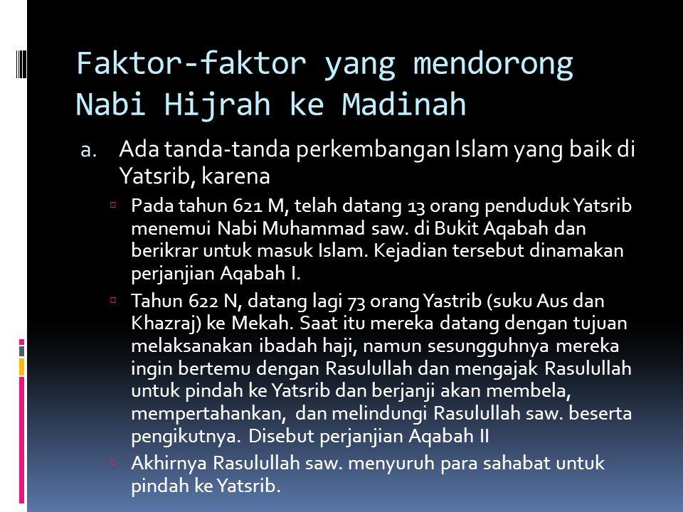 Faktor-faktor yang mendorong Nabi Hijrah ke Madinah a. Ada tanda-tanda perkembangan Islam yang baik di Yatsrib, karena  Pada tahun 621 M, telah datan