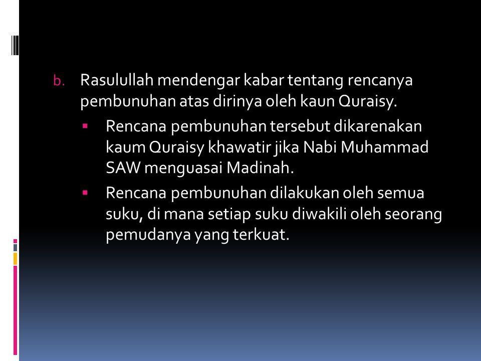 b. Rasulullah mendengar kabar tentang rencanya pembunuhan atas dirinya oleh kaun Quraisy.  Rencana pembunuhan tersebut dikarenakan kaum Quraisy khawa
