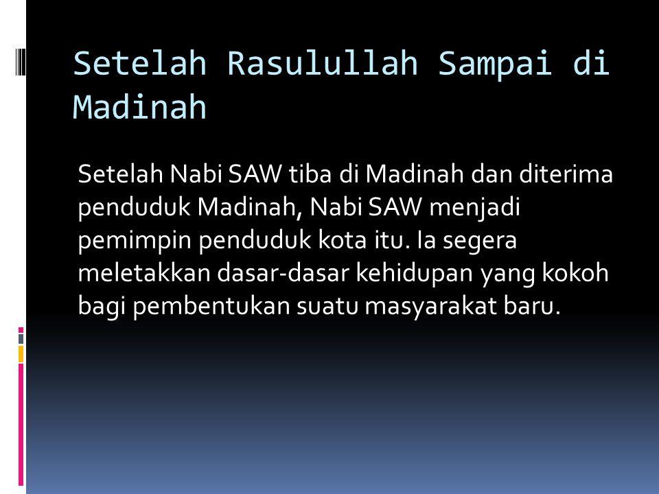 Setelah Rasulullah Sampai di Madinah Setelah Nabi SAW tiba di Madinah dan diterima penduduk Madinah, Nabi SAW menjadi pemimpin penduduk kota itu. Ia s
