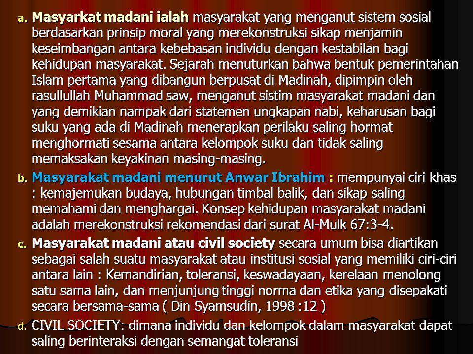 a. Masyarkat madani ialah masyarakat yang menganut sistem sosial berdasarkan prinsip moral yang merekonstruksi sikap menjamin keseimbangan antara kebe