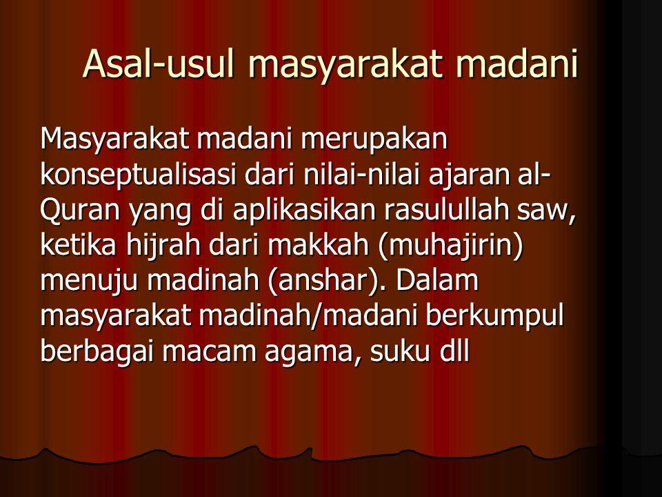 Asal-usul masyarakat madani Masyarakat madani merupakan konseptualisasi dari nilai-nilai ajaran al- Quran yang di aplikasikan rasulullah saw, ketika hijrah dari makkah (muhajirin) menuju madinah (anshar).