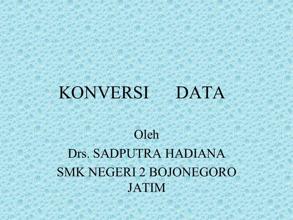 KONVERSI DATA Oleh Drs. SADPUTRA HADIANA SMK NEGERI 2 BOJONEGORO JATIM