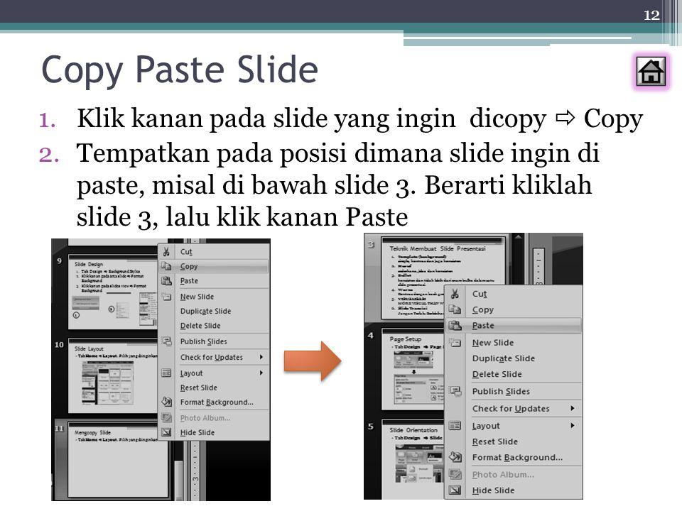 12 Copy Paste Slide 1.Klik kanan pada slide yang ingin dicopy  Copy 2.Tempatkan pada posisi dimana slide ingin di paste, misal di bawah slide 3. Bera