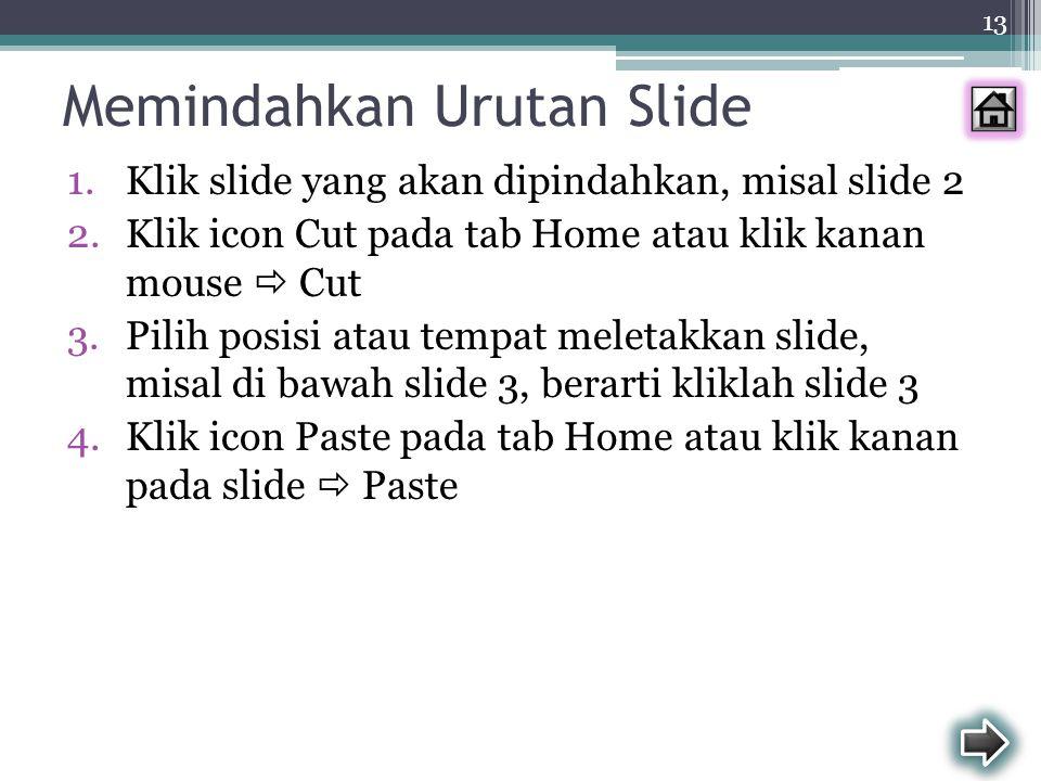 13 Memindahkan Urutan Slide 1.Klik slide yang akan dipindahkan, misal slide 2 2.Klik icon Cut pada tab Home atau klik kanan mouse  Cut 3.Pilih posisi