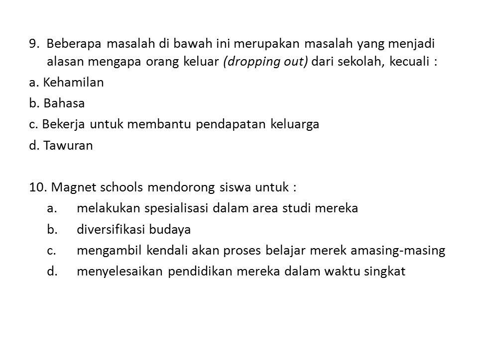 9. Beberapa masalah di bawah ini merupakan masalah yang menjadi alasan mengapa orang keluar (dropping out) dari sekolah, kecuali : a. Kehamilan b. Bah