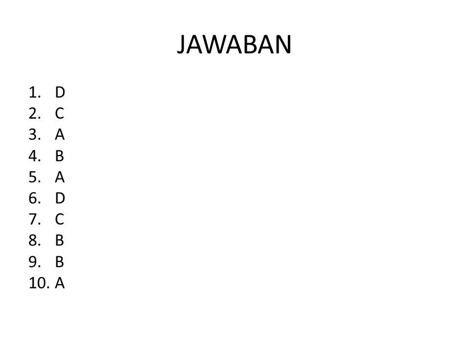 JAWABAN 1.D 2.C 3.A 4.B 5.A 6.D 7.C 8.B 9.B 10.A