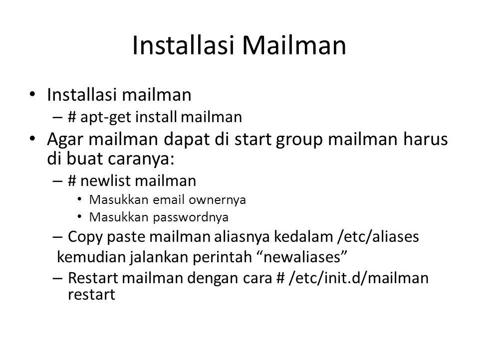 Installasi Mailman Installasi mailman – # apt-get install mailman Agar mailman dapat di start group mailman harus di buat caranya: – # newlist mailman Masukkan email ownernya Masukkan passwordnya – Copy paste mailman aliasnya kedalam /etc/aliases kemudian jalankan perintah newaliases – Restart mailman dengan cara # /etc/init.d/mailman restart