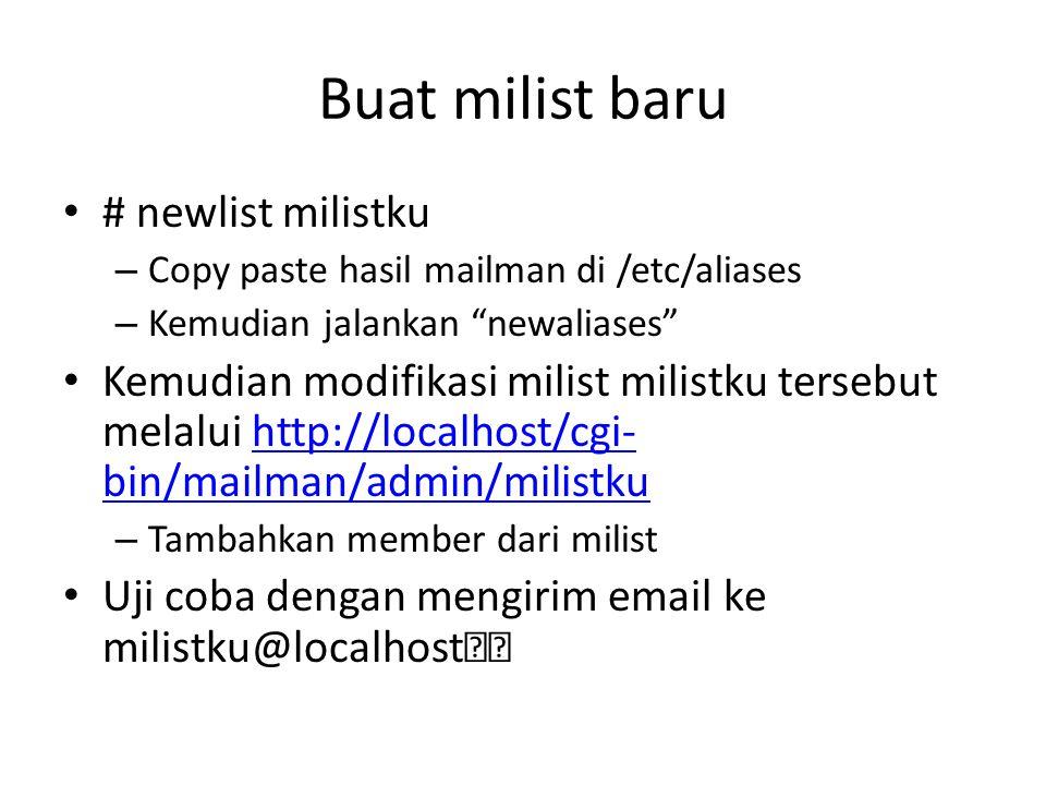 Buat milist baru # newlist milistku – Copy paste hasil mailman di /etc/aliases – Kemudian jalankan newaliases Kemudian modifikasi milist milistku tersebut melalui http://localhost/cgi- bin/mailman/admin/milistkuhttp://localhost/cgi- bin/mailman/admin/milistku – Tambahkan member dari milist Uji coba dengan mengirim email ke milistku@localhost