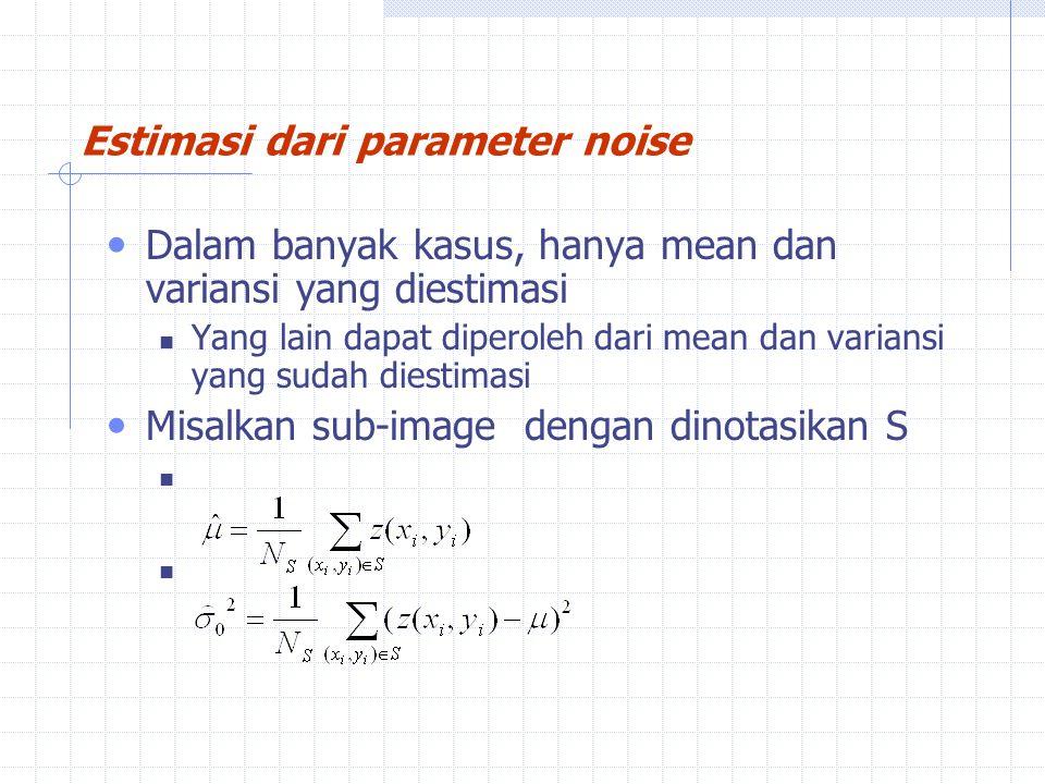 Dalam banyak kasus, hanya mean dan variansi yang diestimasi Yang lain dapat diperoleh dari mean dan variansi yang sudah diestimasi Misalkan sub-image dengan dinotasikan S Estimasi dari parameter noise