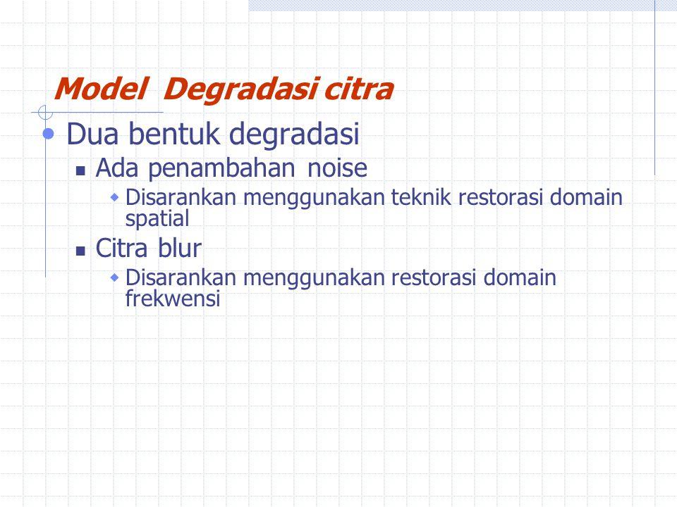 Dua bentuk degradasi Ada penambahan noise  Disarankan menggunakan teknik restorasi domain spatial Citra blur  Disarankan menggunakan restorasi domain frekwensi Model Degradasi citra